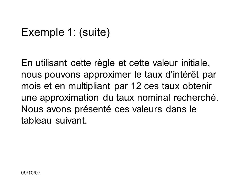 09/10/07 Exemple 1: (suite) En utilisant cette règle et cette valeur initiale, nous pouvons approximer le taux dintérêt par mois et en multipliant par 12 ces taux obtenir une approximation du taux nominal recherché.