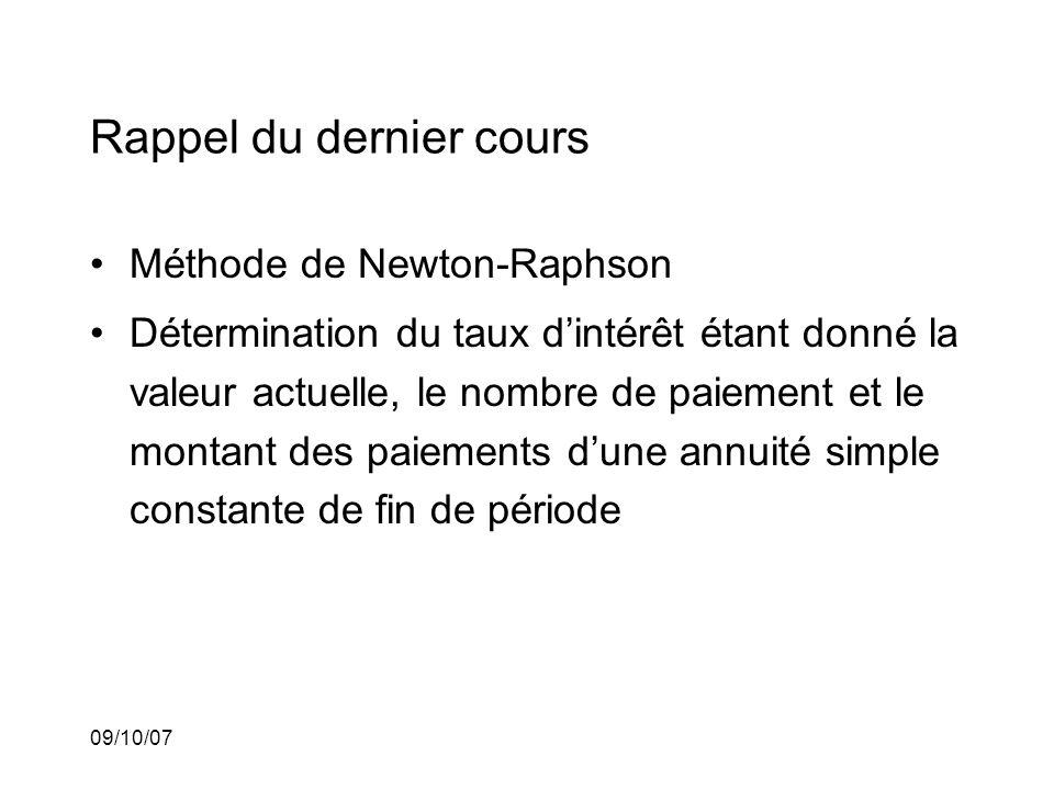 09/10/07 Rappel du dernier cours Méthode de Newton-Raphson Détermination du taux dintérêt étant donné la valeur actuelle, le nombre de paiement et le montant des paiements dune annuité simple constante de fin de période