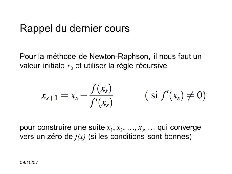 09/10/07 Rappel du dernier cours Pour la méthode de Newton-Raphson, il nous faut un valeur initiale x 0 et utiliser la règle récursive pour construire une suite x 1, x 2, …, x s, … qui converge vers un zéro de f(x) (si les conditions sont bonnes)