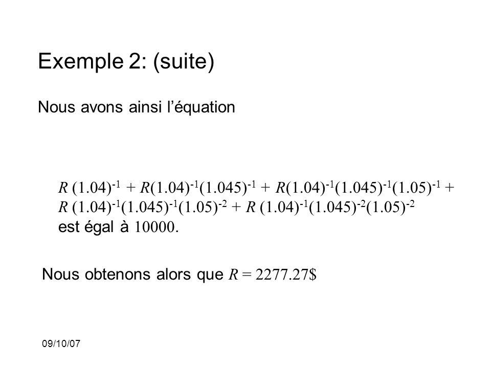 09/10/07 Exemple 2: (suite) Nous avons ainsi léquation R (1.04) -1 + R(1.04) -1 (1.045) -1 + R(1.04) -1 (1.045) -1 (1.05) -1 + R (1.04) -1 (1.045) -1 (1.05) -2 + R (1.04) -1 (1.045) -2 (1.05) -2 est égal à 10000.