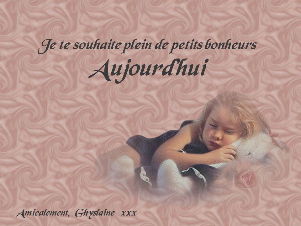 Je te souhaite plein de petits bonheurs Aujourdhui Amicalement, Ghyslaine xxx
