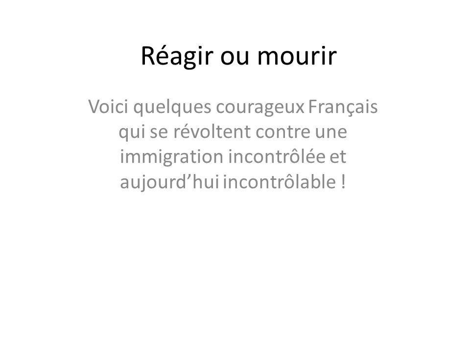 Réagir ou mourir Voici quelques courageux Français qui se révoltent contre une immigration incontrôlée et aujourdhui incontrôlable !