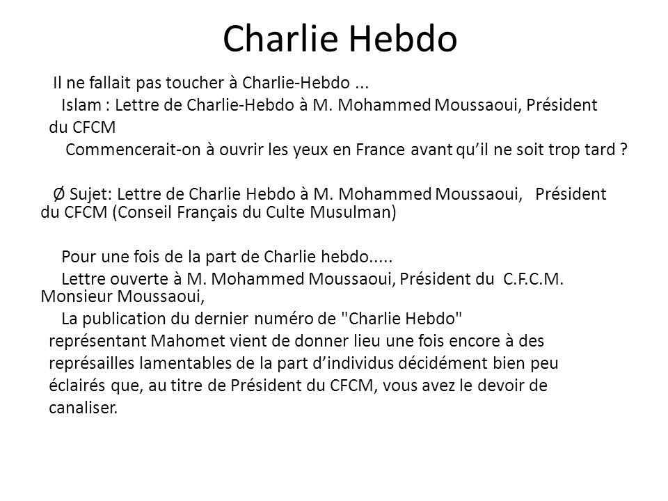 Charlie Hebdo Il ne fallait pas toucher à Charlie-Hebdo... Islam : Lettre de Charlie-Hebdo à M. Mohammed Moussaoui, Président du CFCM Commencerait-on