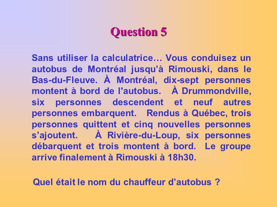 Question 5 Sans utiliser la calculatrice… Vous conduisez un autobus de Montréal jusquà Rimouski, dans le Bas-du-Fleuve. À Montréal, dix-sept personnes