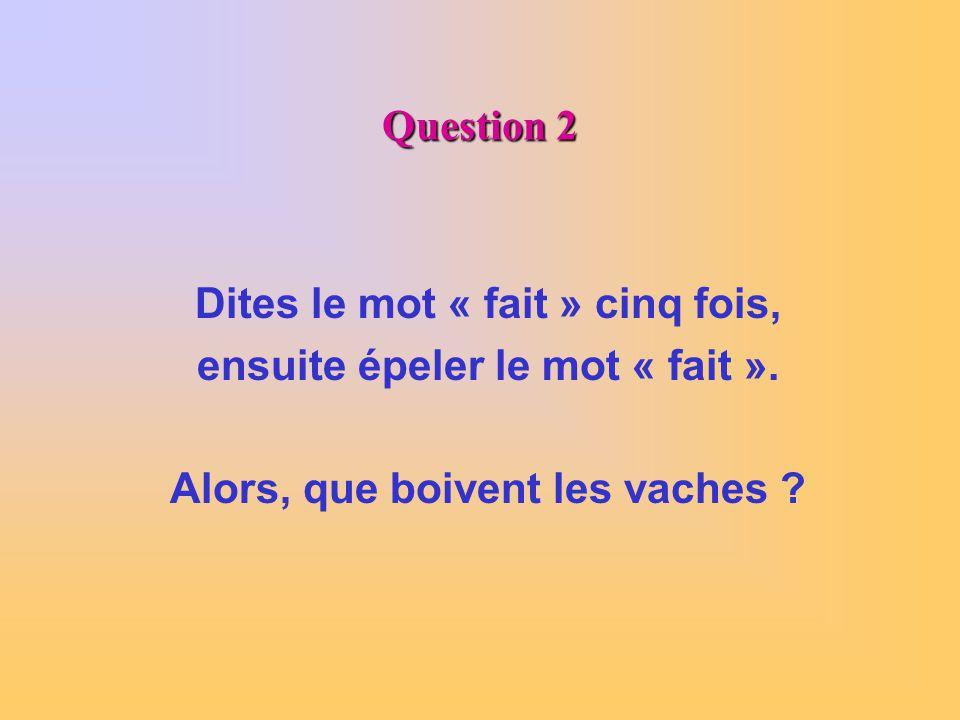 Question 2 Dites le mot « fait » cinq fois, ensuite épeler le mot « fait ». Alors, que boivent les vaches ?