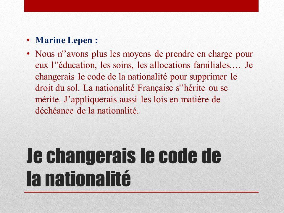 Je changerais le code de la nationalité Marine Lepen : Nous n avons plus les moyens de prendre en charge pour eux l éducation, les soins, les allocations familiales.… Je changerais le code de la nationalité pour supprimer le droit du sol.