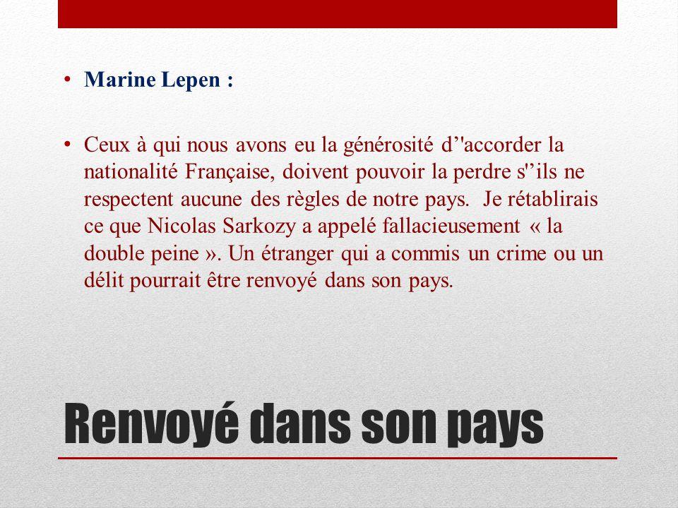 Renvoyé dans son pays Marine Lepen : Ceux à qui nous avons eu la générosité d accorder la nationalité Française, doivent pouvoir la perdre s ils ne respectent aucune des règles de notre pays.