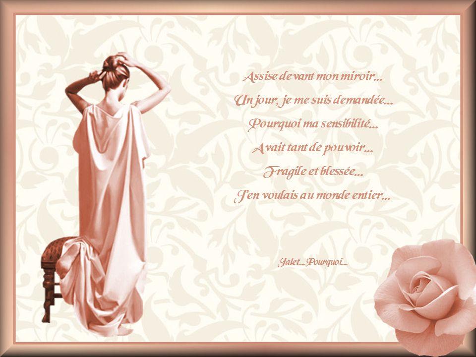 Assise devant mon miroir… Un jour, je me suis demandée… Pourquoi ma sensibilité… Avait tant de pouvoir… Fragile et blessée… Jen voulais au monde entier… Jalet…Pourquoi…