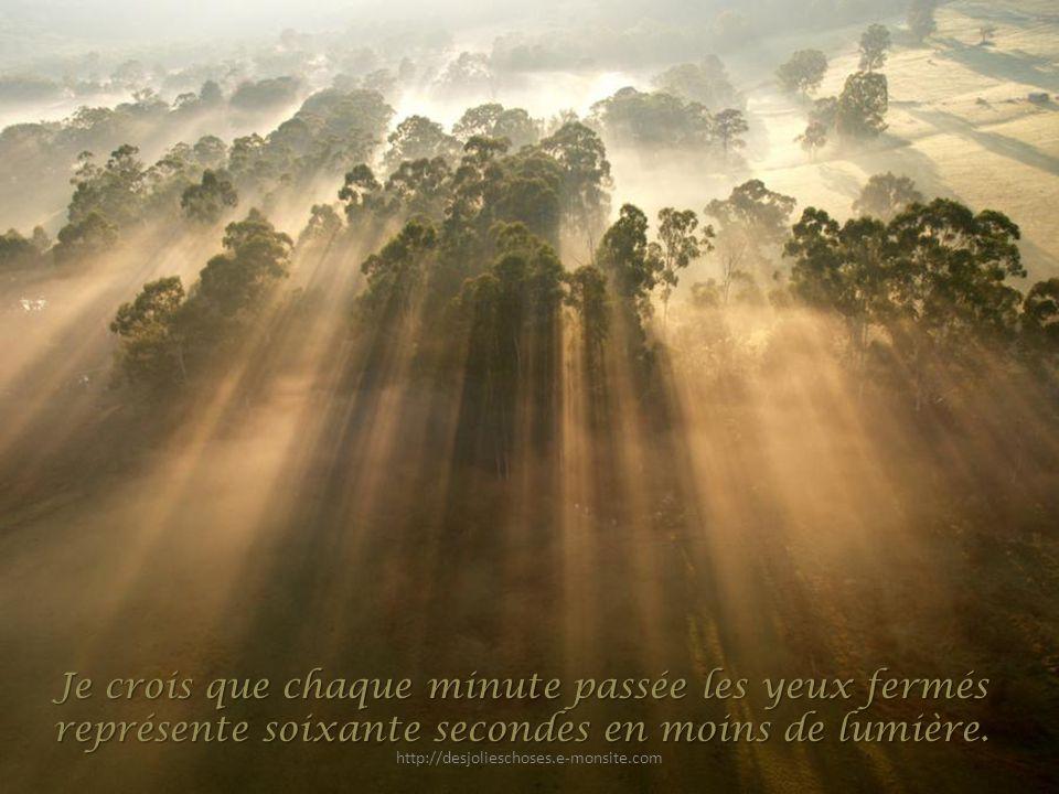 Je crois que chaque minute passée les yeux fermés représente soixante secondes en moins de lumière.