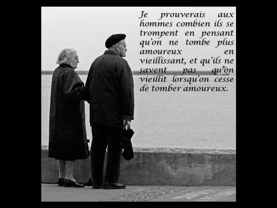 Je prouverais aux hommes combien ils se trompent en pensant quon ne tombe plus amoureux en vieillissant, et quils ne savent pas quon vieillit lorsquon cesse de tomber amoureux.