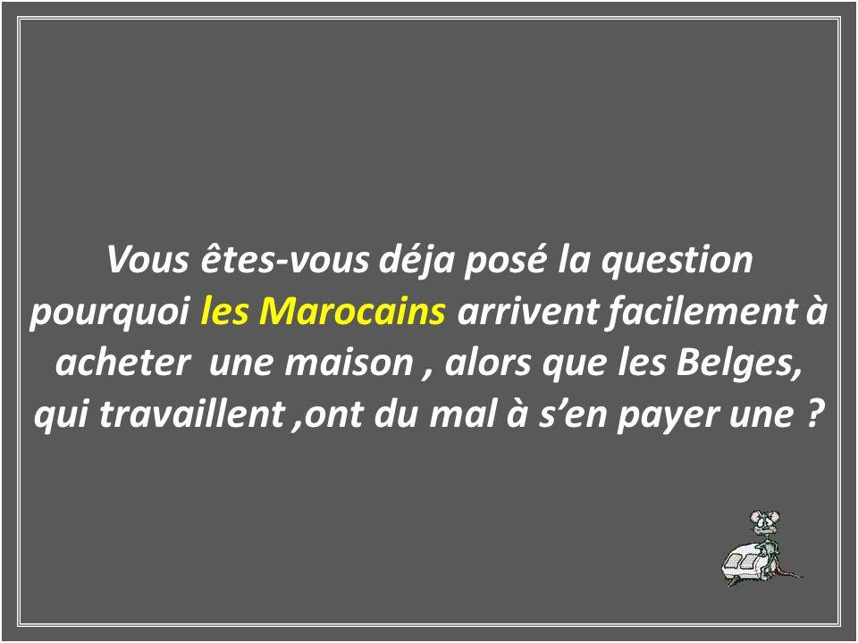 Vous êtes-vous déja posé la question pourquoi les Marocains arrivent facilement à acheter une maison, alors que les Belges, qui travaillent,ont du mal à sen payer une ?