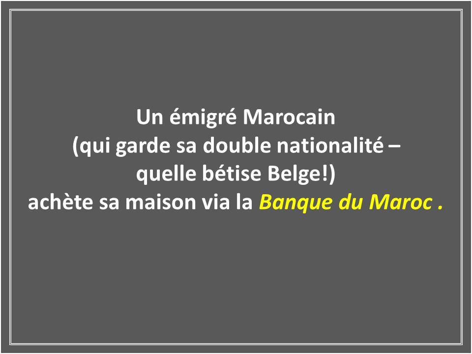 Un émigré Marocain (qui garde sa double nationalité – quelle bétise Belge!) achète sa maison via la Banque du Maroc.