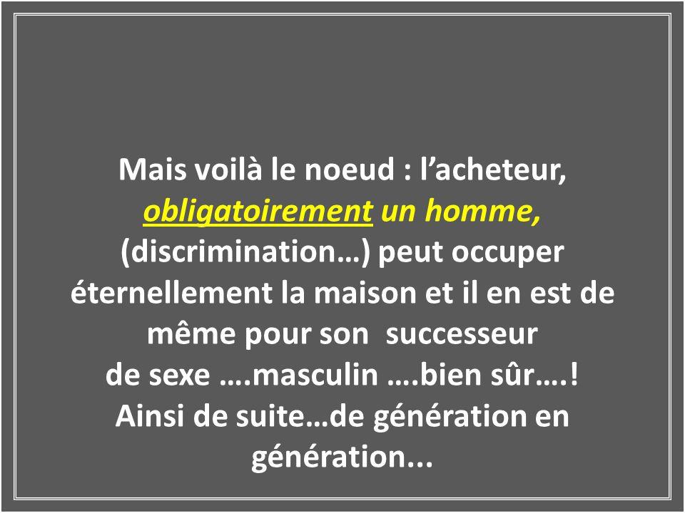 Mais voilà le noeud : lacheteur, obligatoirement un homme, (discrimination…) peut occuper éternellement la maison et il en est de même pour son successeur de sexe ….masculin ….bien sûr…..