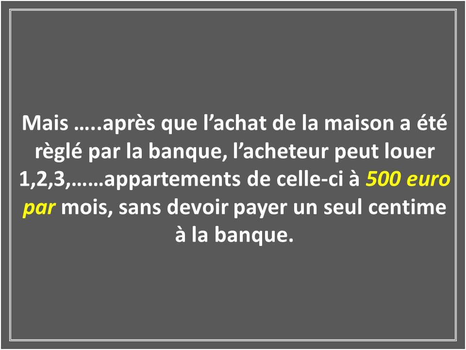 Mais …..après que lachat de la maison a été règlé par la banque, lacheteur peut louer 1,2,3,……appartements de celle-ci à 500 euro par mois, sans devoir payer un seul centime à la banque.