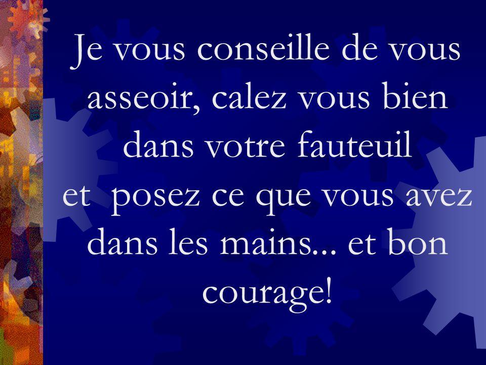 Je vous conseille de vous asseoir, calez vous bien dans votre fauteuil et posez ce que vous avez dans les mains... et bon courage!