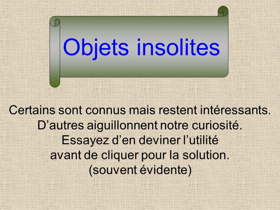 Objets insolites Certains sont connus mais restent intéressants.