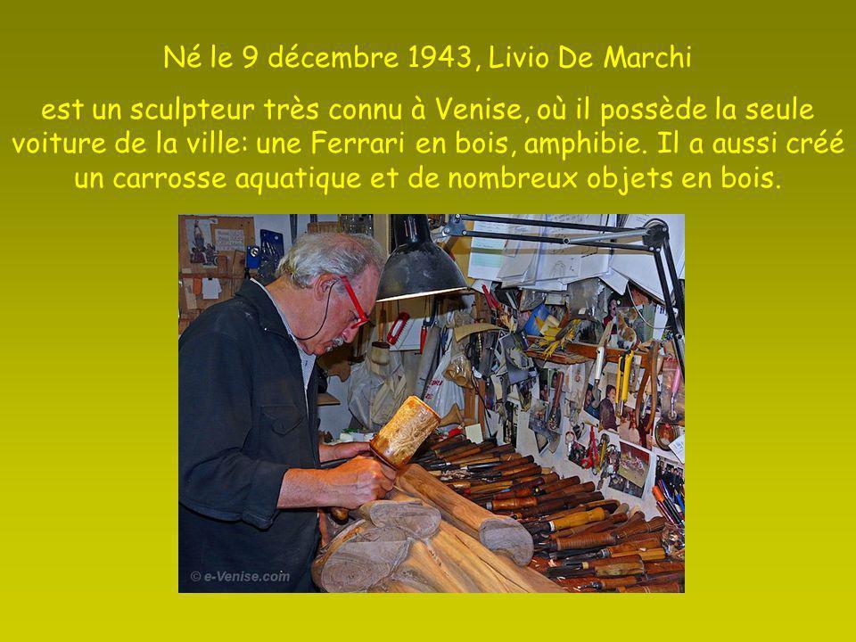 Né le 9 décembre 1943, Livio De Marchi est un sculpteur très connu à Venise, où il possède la seule voiture de la ville: une Ferrari en bois, amphibie.