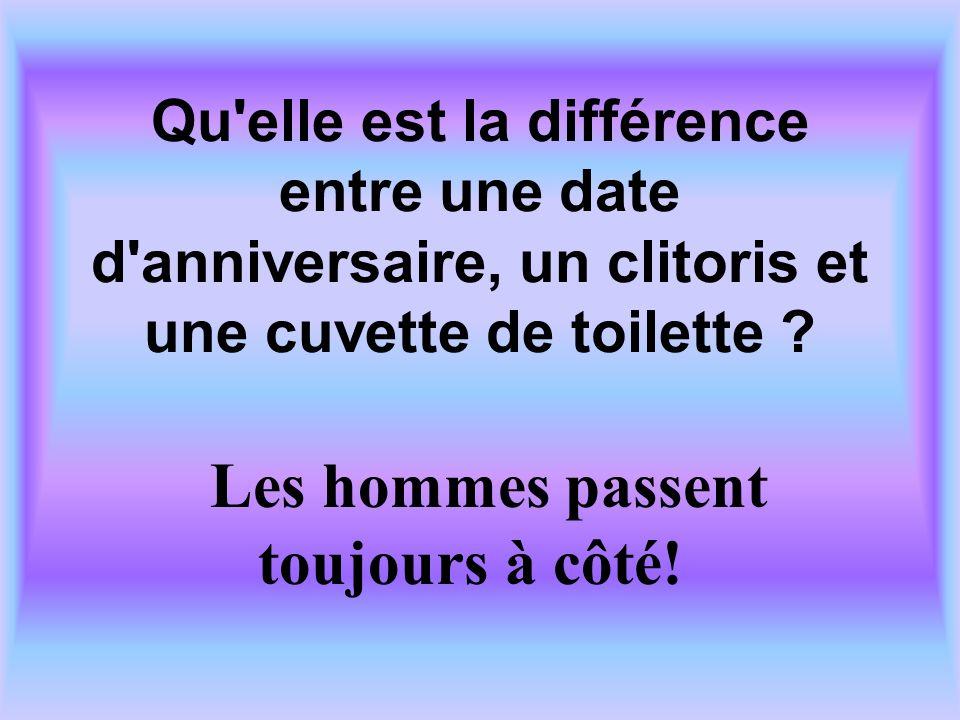 Qu'elle est la différence entre une date d'anniversaire, un clitoris et une cuvette de toilette ? Les hommes passent toujours à côté!