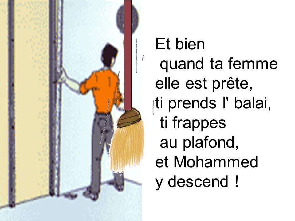 Et bien quand ta femme elle est prête, ti prends l' balai, ti frappes au plafond, et Mohammed y descend !