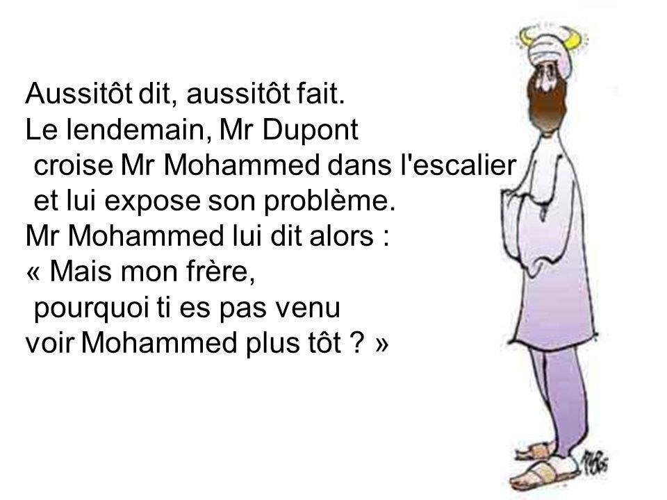 Aussitôt dit, aussitôt fait. Le lendemain, Mr Dupont croise Mr Mohammed dans l'escalier et lui expose son problème. Mr Mohammed lui dit alors : « Mais