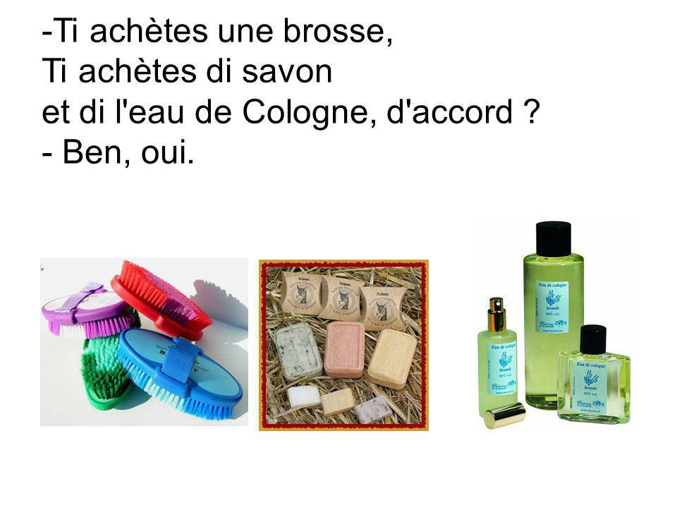 -Ti achètes une brosse, Ti achètes di savon et di l'eau de Cologne, d'accord ? - Ben, oui.