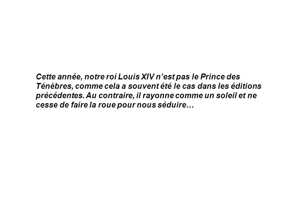 Cette année, notre roi Louis XIV nest pas le Prince des Ténèbres, comme cela a souvent été le cas dans les éditions précédentes. Au contraire, il rayo