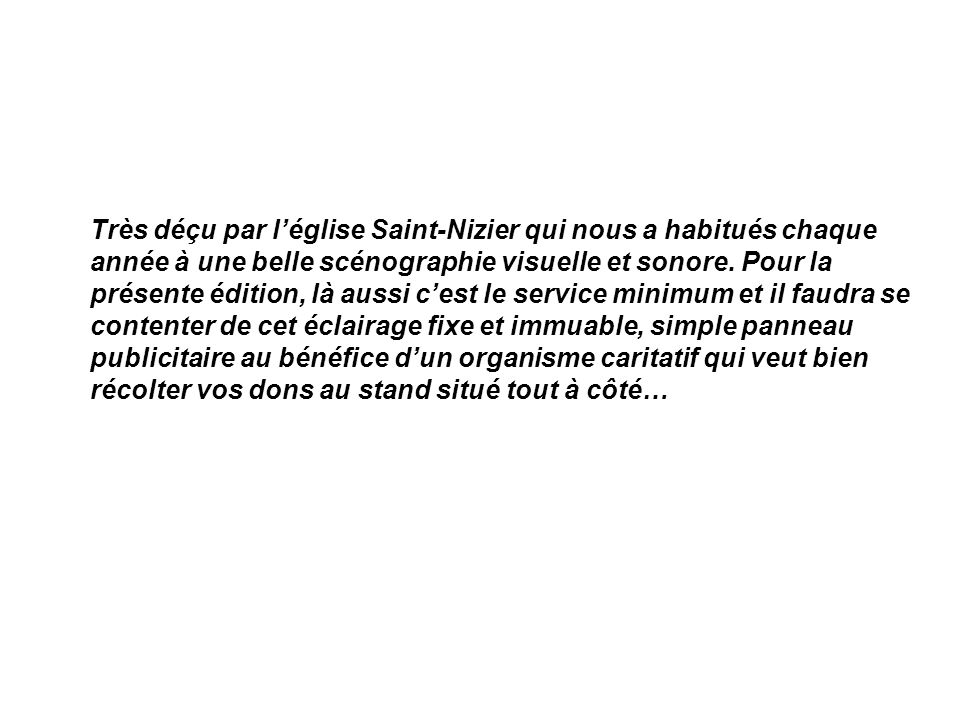 Très déçu par léglise Saint-Nizier qui nous a habitués chaque année à une belle scénographie visuelle et sonore. Pour la présente édition, là aussi ce