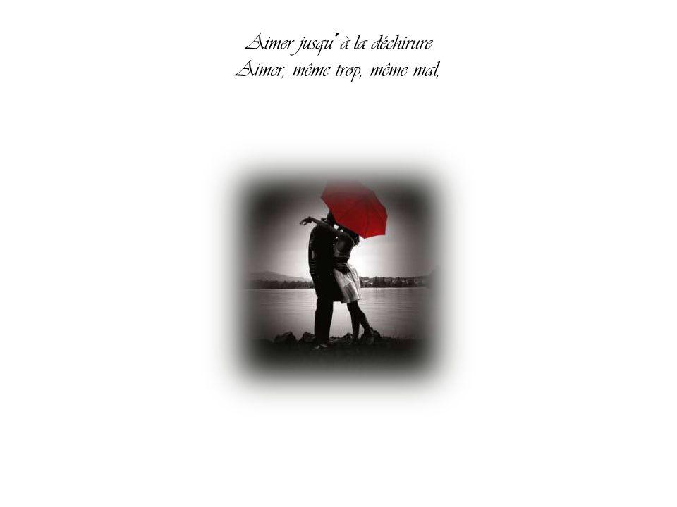 Aimer jusqu´à la déchirure Aimer, même trop, même mal,