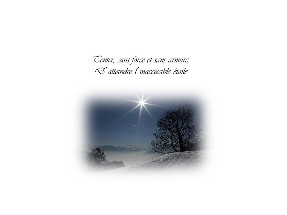 Tenter, sans force et sans armure, D´atteindre l´inaccessible étoile