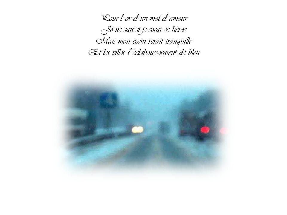 Pour l´or d´un mot d´amour Je ne sais si je serai ce héros Mais mon cœur serait tranquille Et les villes s´éclabousseraient de bleu