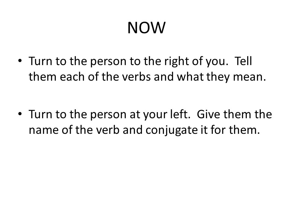 NOW Turn to the person to the right of you. Tell them each of the verbs and what they mean.