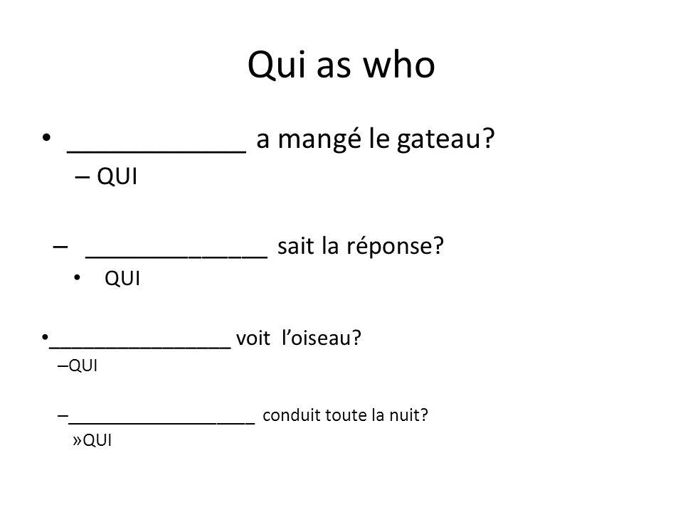 Qui as who ____________ a mangé le gateau? – QUI – ______________ sait la réponse? QUI ________________ voit loiseau? – QUI – ____________________ con