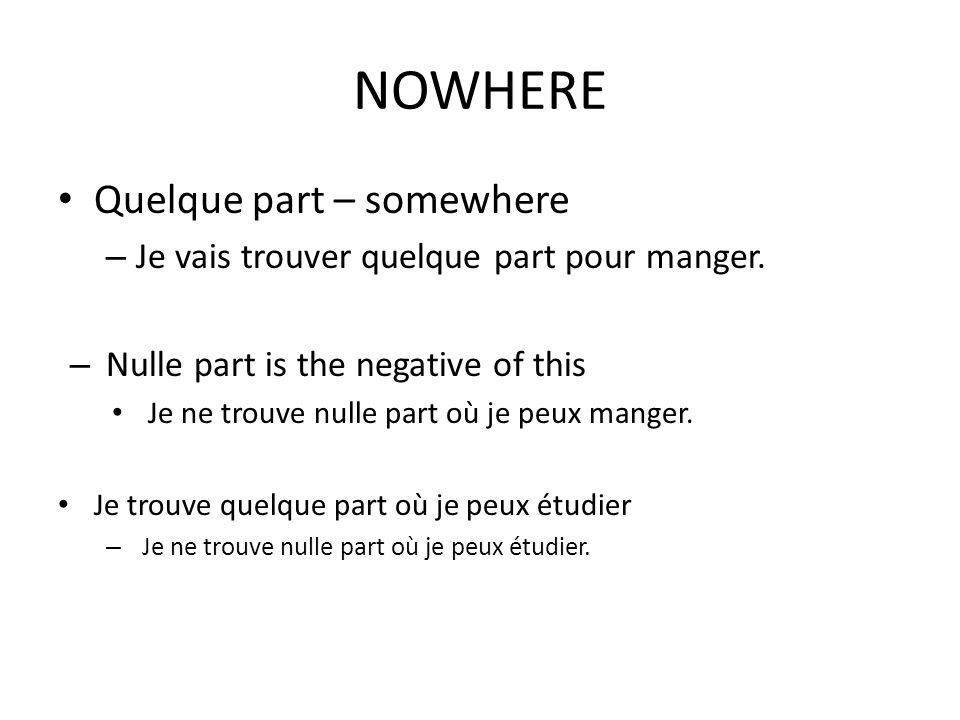 NOWHERE Quelque part – somewhere – Je vais trouver quelque part pour manger. – Nulle part is the negative of this Je ne trouve nulle part où je peux m