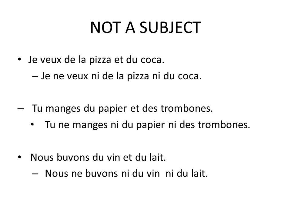 NOT A SUBJECT Je veux de la pizza et du coca. – Je ne veux ni de la pizza ni du coca. – Tu manges du papier et des trombones. Tu ne manges ni du papie