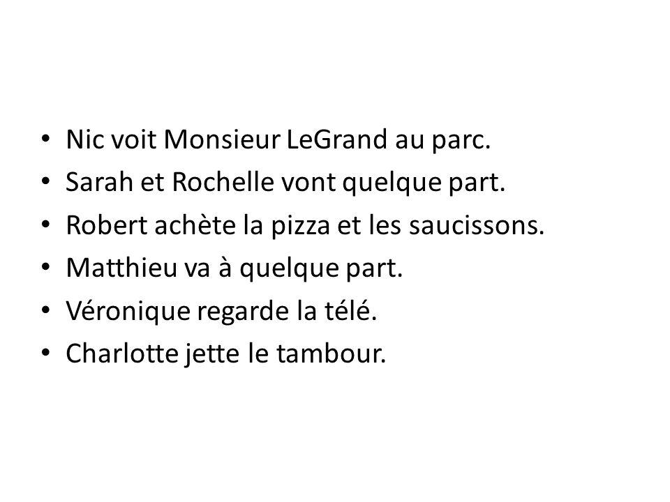 Nic voit Monsieur LeGrand au parc. Sarah et Rochelle vont quelque part. Robert achète la pizza et les saucissons. Matthieu va à quelque part. Véroniqu