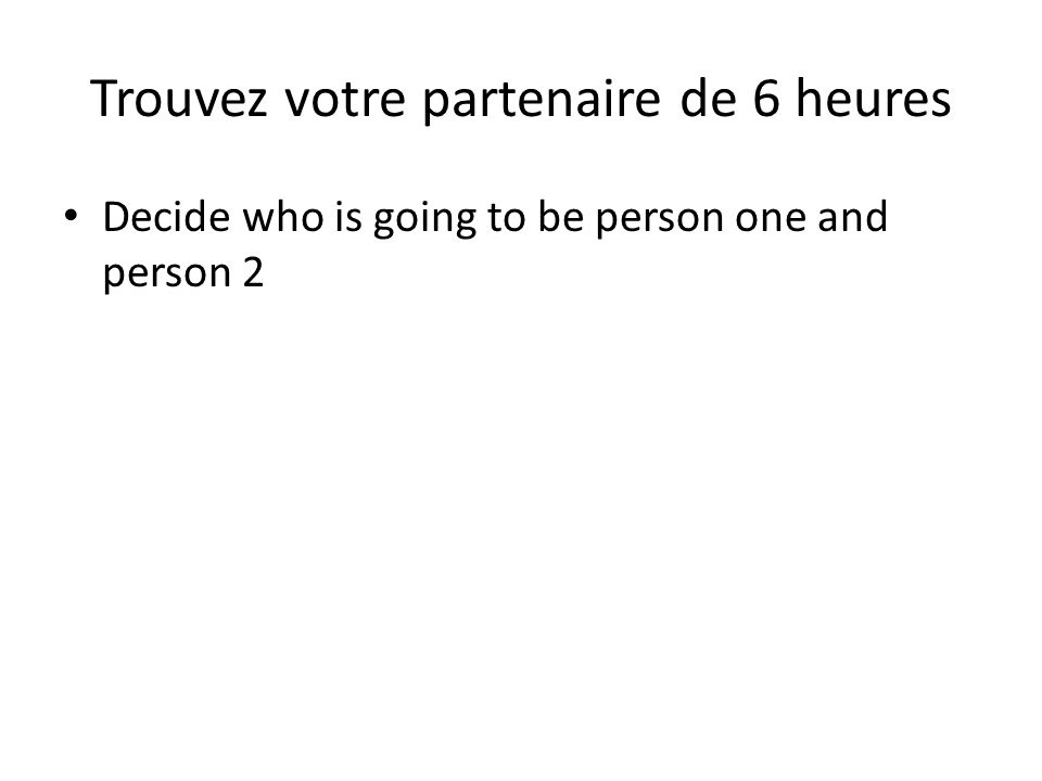 Trouvez votre partenaire de 6 heures Decide who is going to be person one and person 2