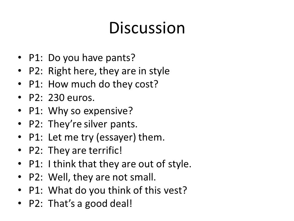 Discussion P1: Do you have pants. P2: Right here, they are in style P1: How much do they cost.