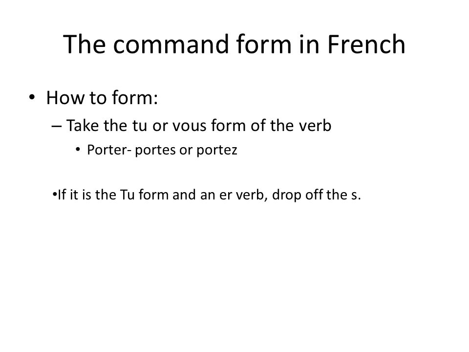 The command form in French How to form: – Take the tu or vous form of the verb Porter- portes or portez If it is the Tu form and an er verb, drop off the s.