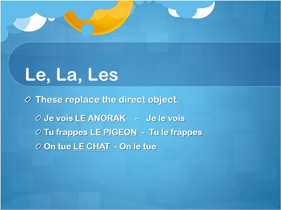 Le, La, Les These replace the direct object. Je vois LE ANORAK - Je le vois Tu frappes LE PIGEON - Tu le frappes On tue LE CHAT - On le tue