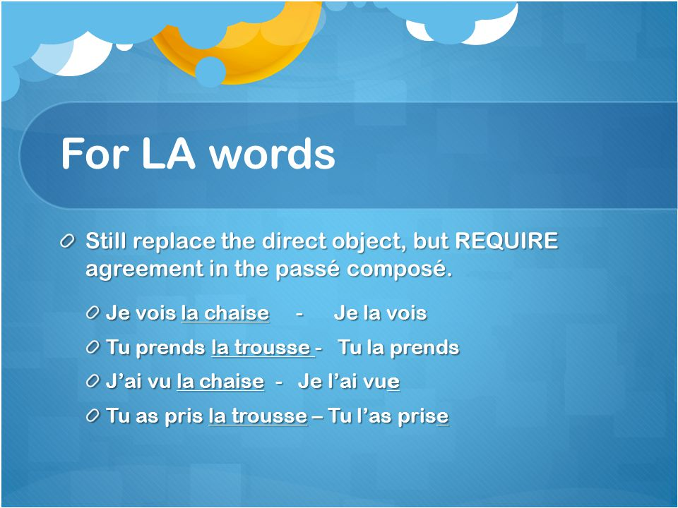 For LA words Still replace the direct object, but REQUIRE agreement in the passé composé. Je vois la chaise - Je la vois Tu prends la trousse - Tu la