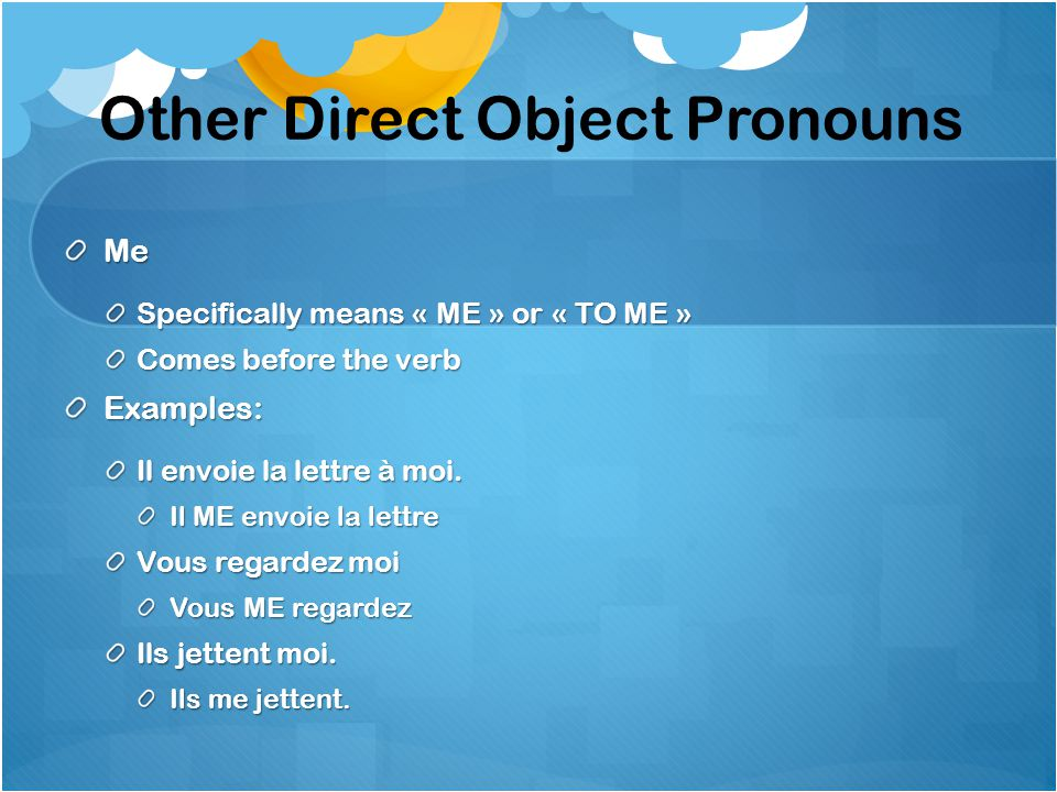 Other Direct Object Pronouns Me Specifically means « ME » or « TO ME » Comes before the verb Examples: Il envoie la lettre à moi. Il ME envoie la lett