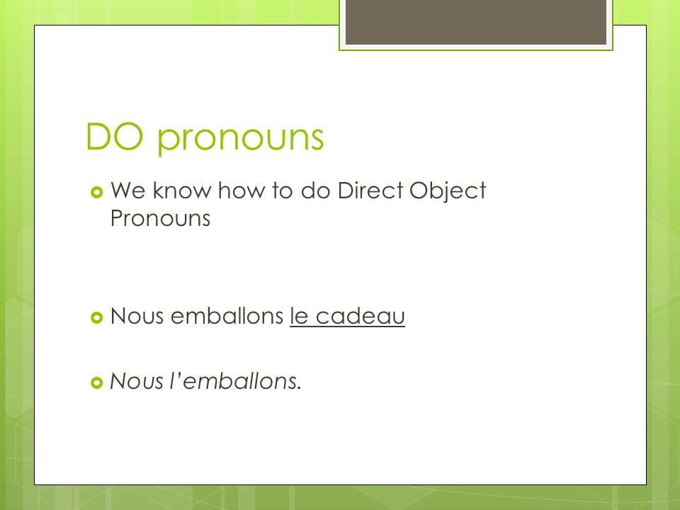 DO pronouns We know how to do Direct Object Pronouns Nous emballons le cadeau Nous lemballons.