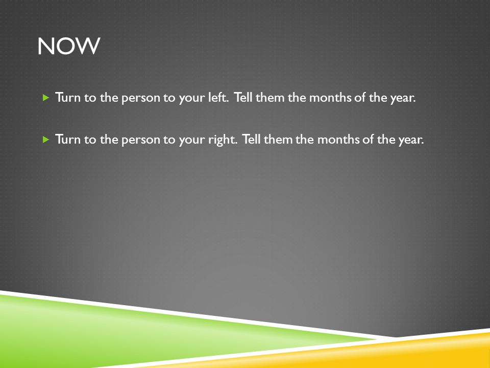 NOW Turn to the person to your left. Tell them the months of the year.