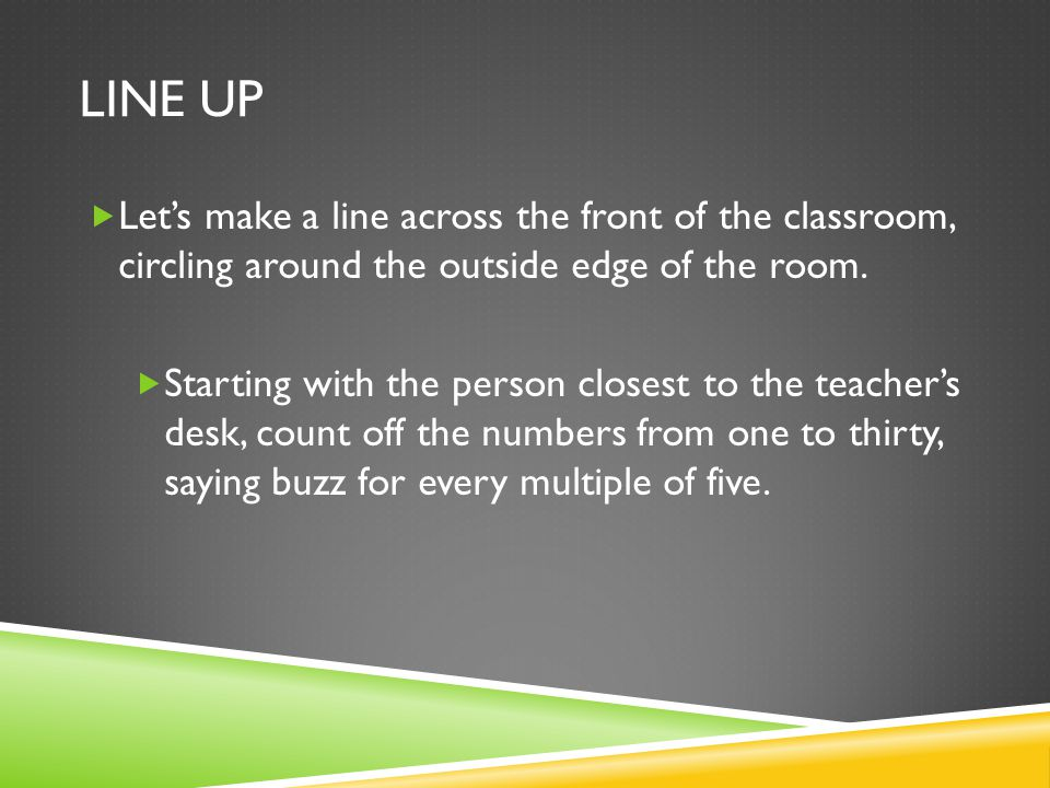 LINE UP Lets make a line across the front of the classroom, circling around the outside edge of the room.