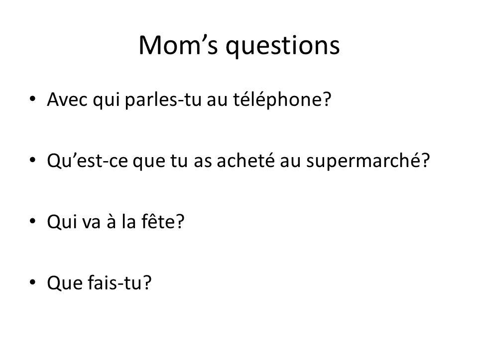 Moms questions Avec qui parles-tu au téléphone. Quest-ce que tu as acheté au supermarché.