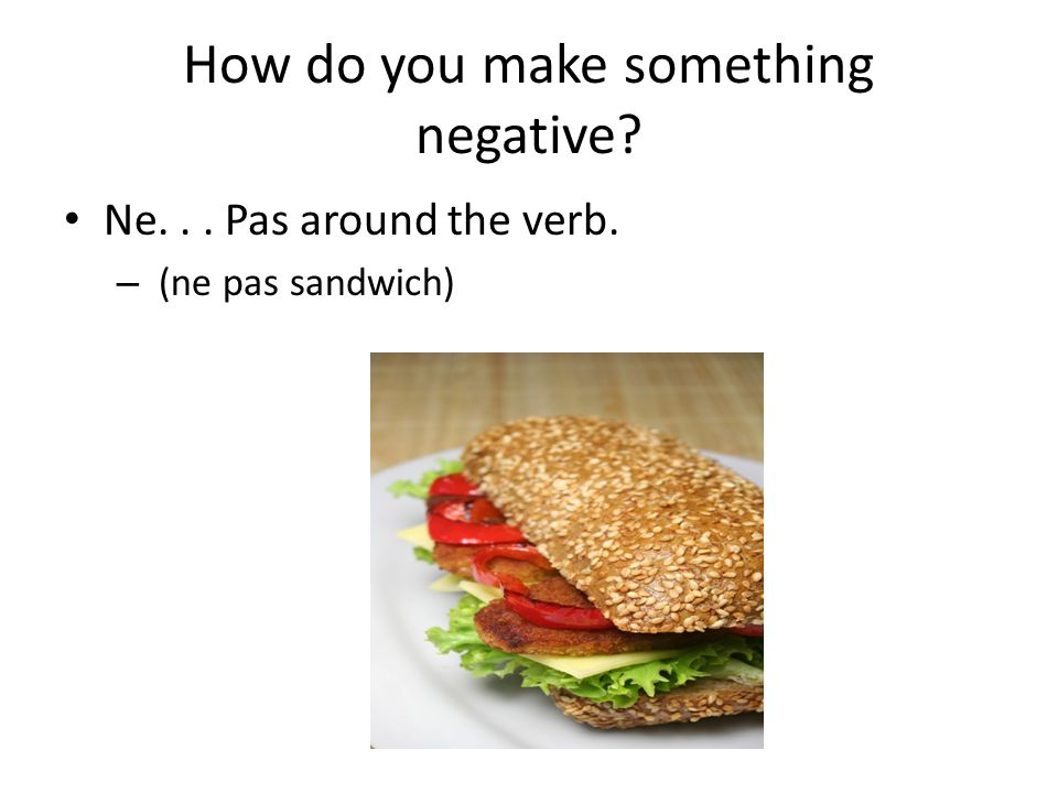 How do you make something negative Ne... Pas around the verb. – (ne pas sandwich)