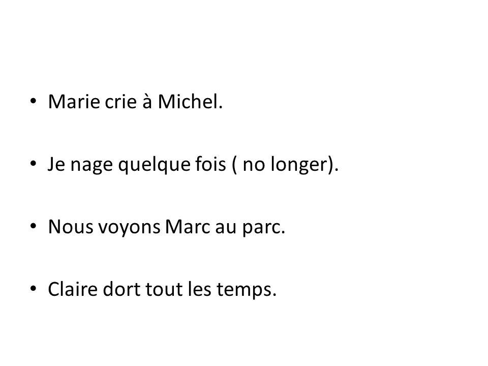 Marie crie à Michel. Je nage quelque fois ( no longer).