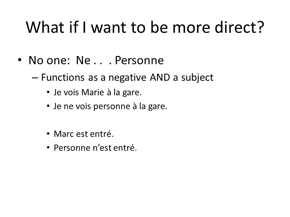 What if I want to be more direct? No one: Ne... Personne – Functions as a negative AND a subject Je vois Marie à la gare. Je ne vois personne à la gar