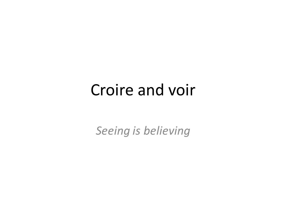 Croire and voir Seeing is believing