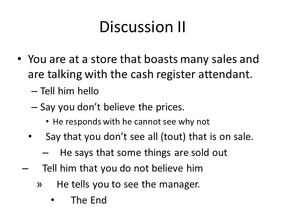 Discussion II You are at a store that boasts many sales and are talking with the cash register attendant.